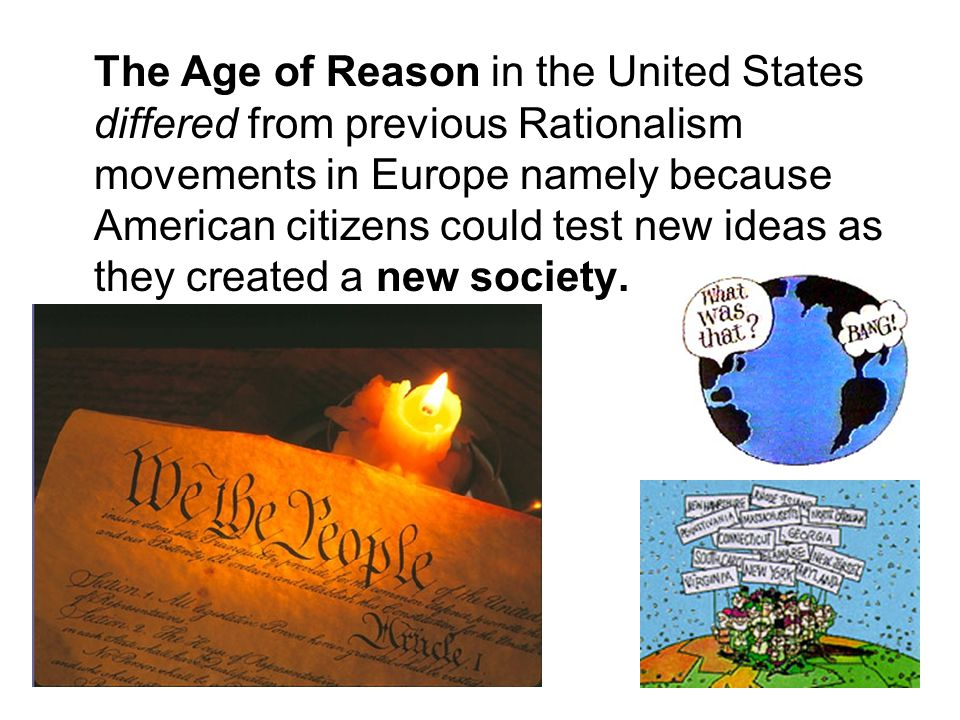 The Age of Reason in the United States differed from previous Rationalism movements in Europe namely because American citizens could test new ideas as they created a new society.