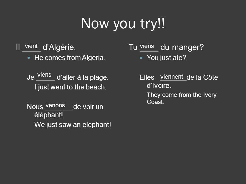 Now you try!! Il ____ d'Algérie. Tu ____ du manger