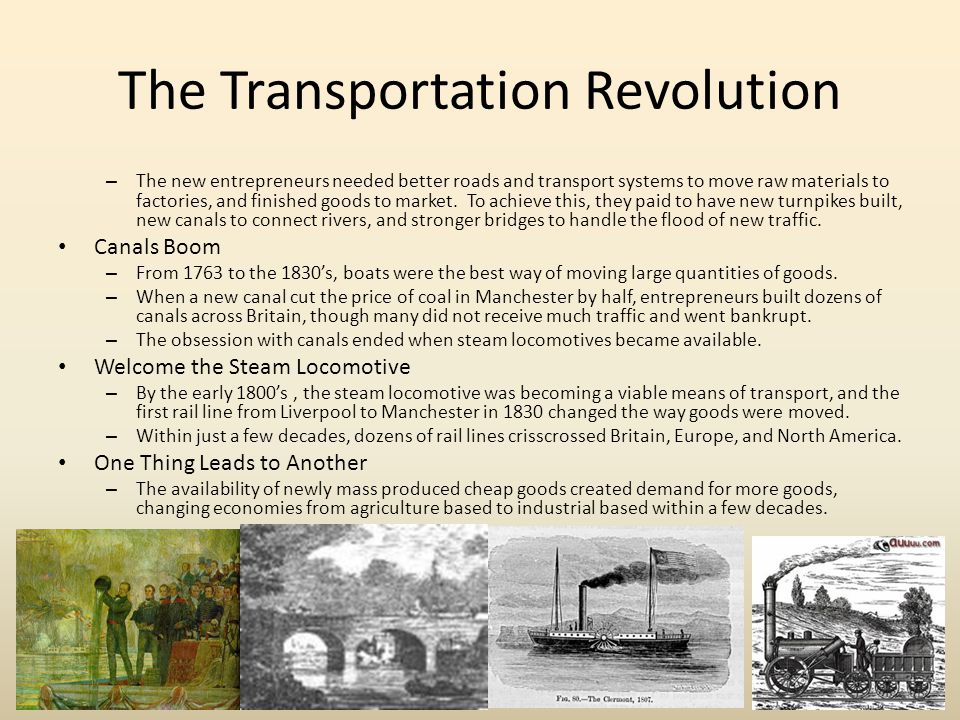 the transportation revolution and industrialization effects Transportation and communication were drastically changed as well transporting goods, which used to take weeks, even months, now took days with steamboats, roads, canals, and railroads communication, which also took a long time to pass, could now be sent back and forth almost instantly.