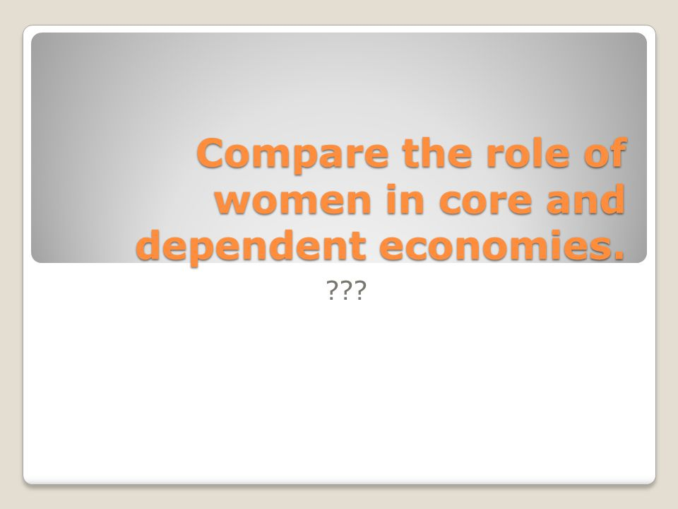 Compare the role of women in core and dependent economies.