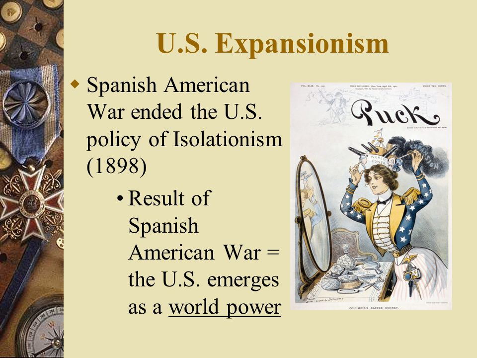 U.S. Expansionism Spanish American War ended the U.S. policy of Isolationism (1898)