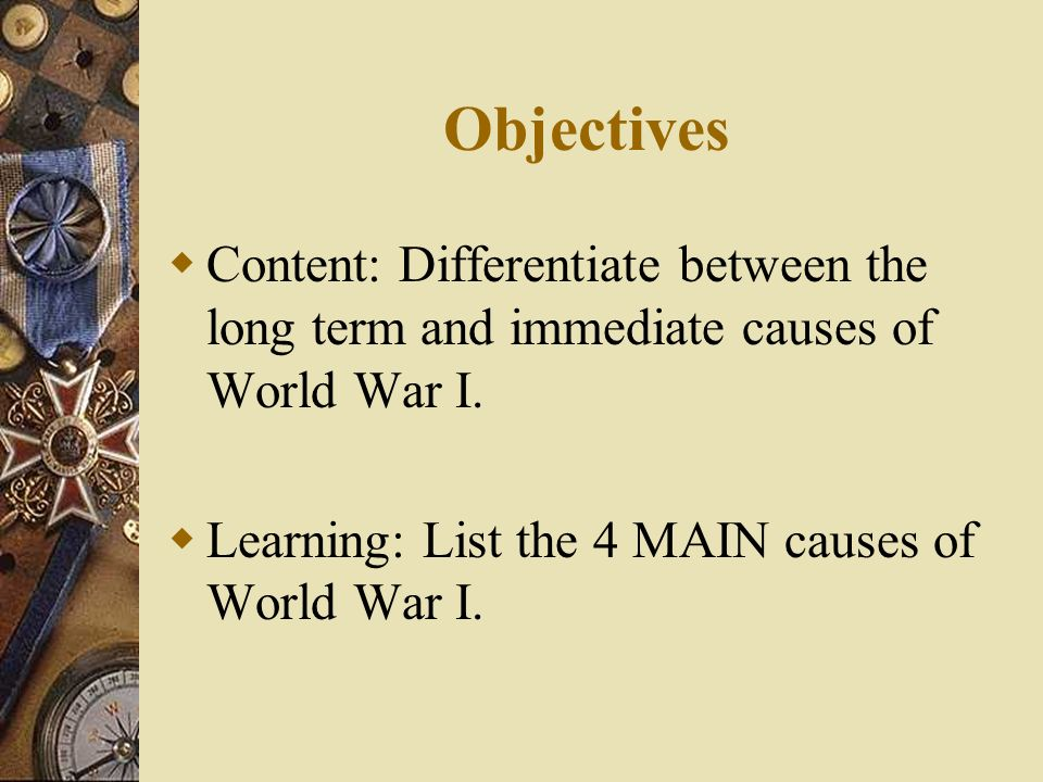 Objectives Content: Differentiate between the long term and immediate causes of World War I.