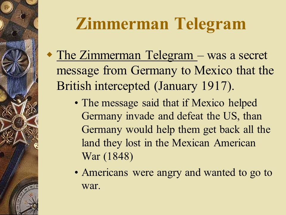 Zimmerman Telegram The Zimmerman Telegram – was a secret message from Germany to Mexico that the British intercepted (January 1917).
