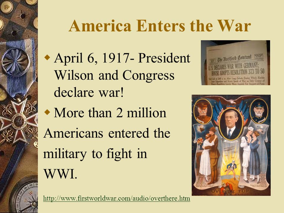 America Enters the War April 6, President Wilson and Congress declare war! More than 2 million.