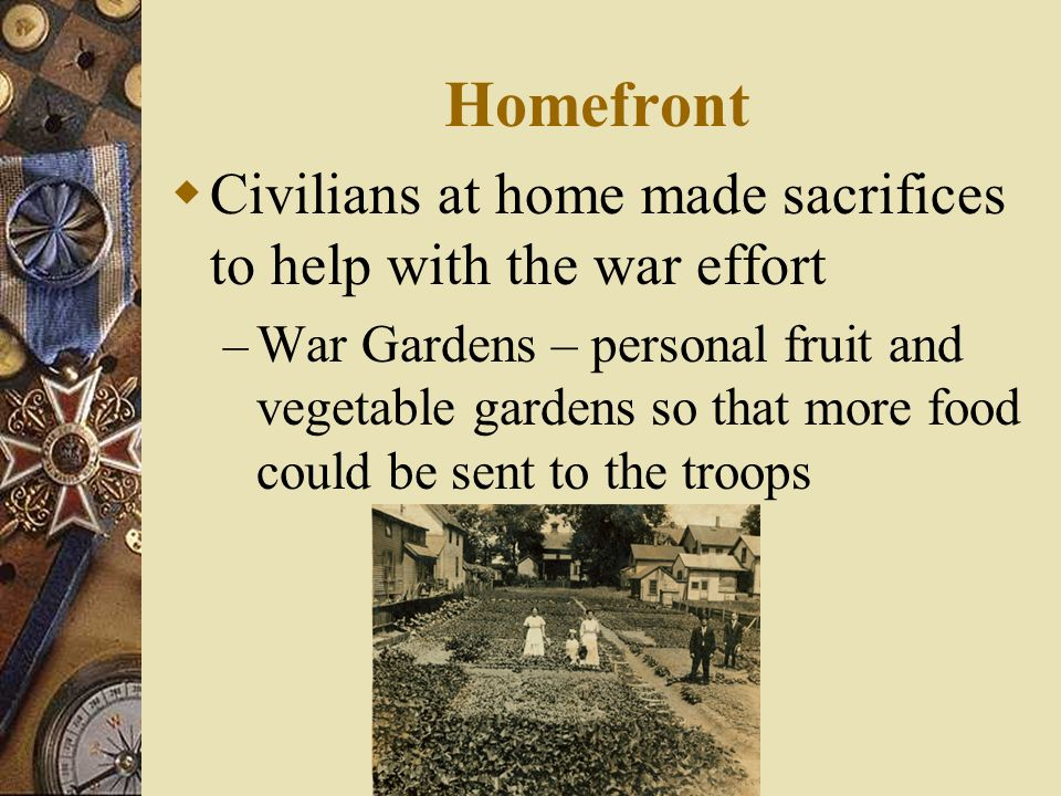 Homefront Civilians at home made sacrifices to help with the war effort.