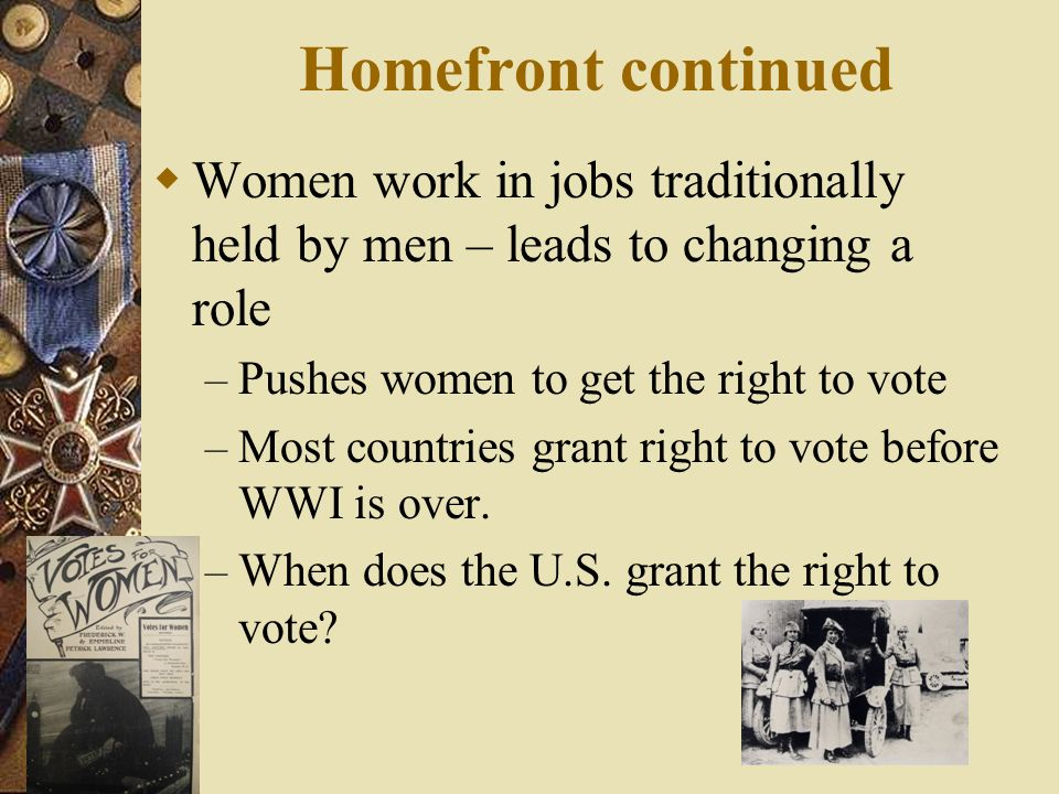 Homefront continued Women work in jobs traditionally held by men – leads to changing a role. Pushes women to get the right to vote.