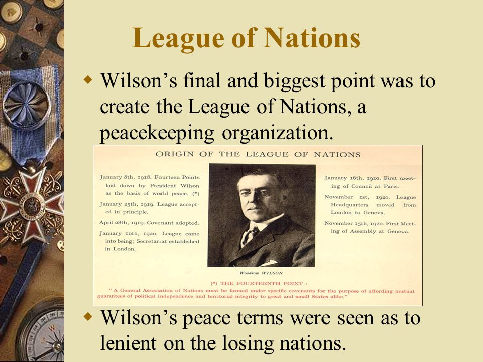 League of Nations Wilson's final and biggest point was to create the League of Nations, a peacekeeping organization.