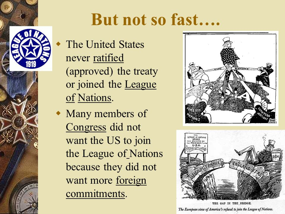 But not so fast…. The United States never ratified (approved) the treaty or joined the League of Nations.