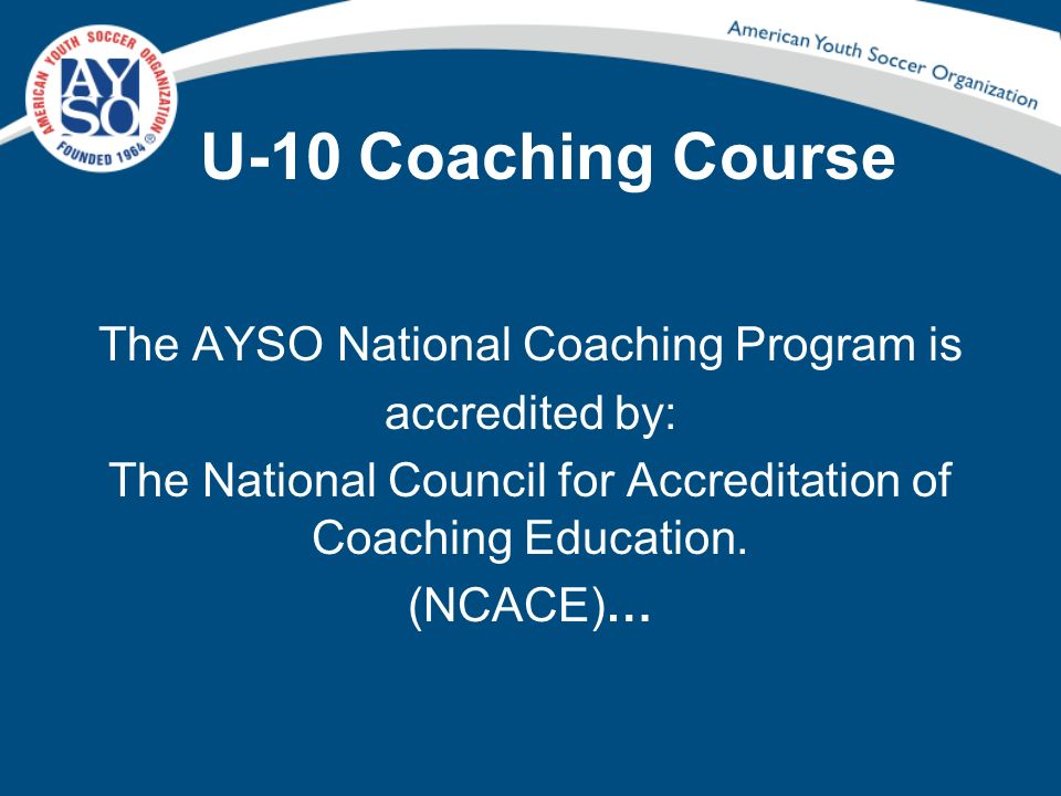 U-10 Coaching Course The AYSO National Coaching Program is