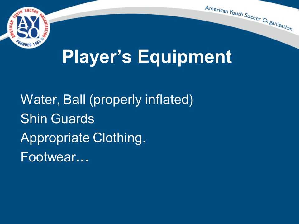 Player's Equipment Water, Ball (properly inflated) Shin Guards Appropriate Clothing. Footwear…