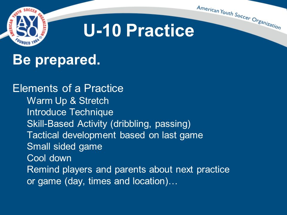 U-10 Practice Be prepared. Elements of a Practice Warm Up & Stretch