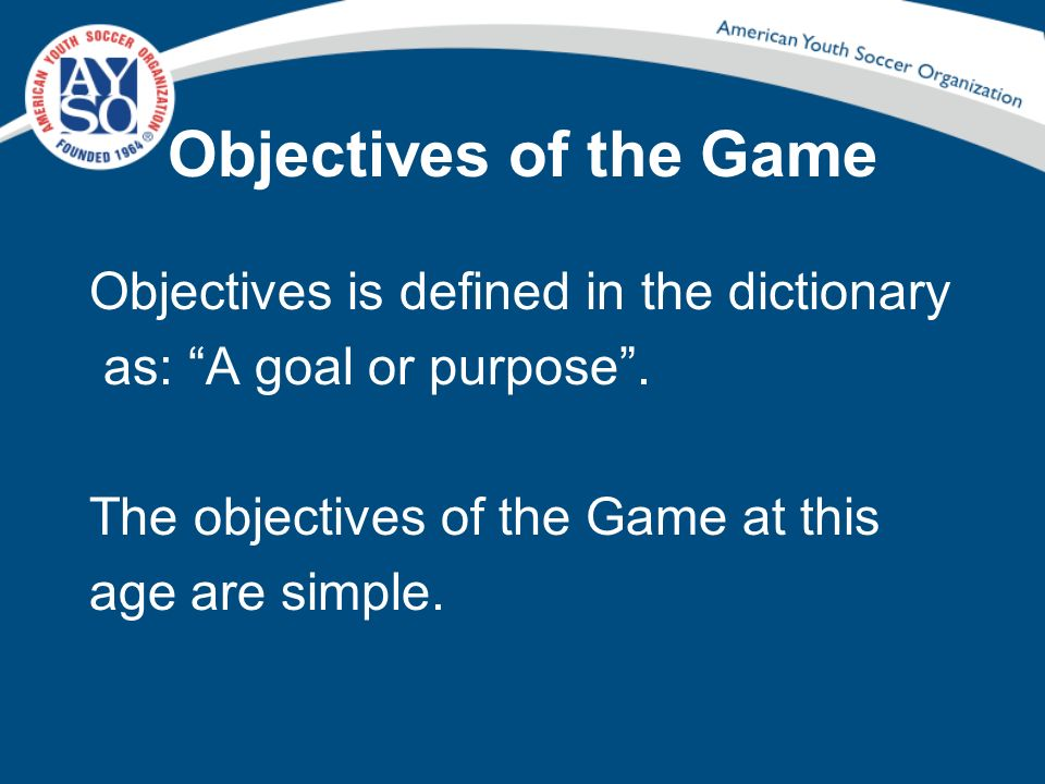 Objectives of the Game Objectives is defined in the dictionary as: A goal or purpose .