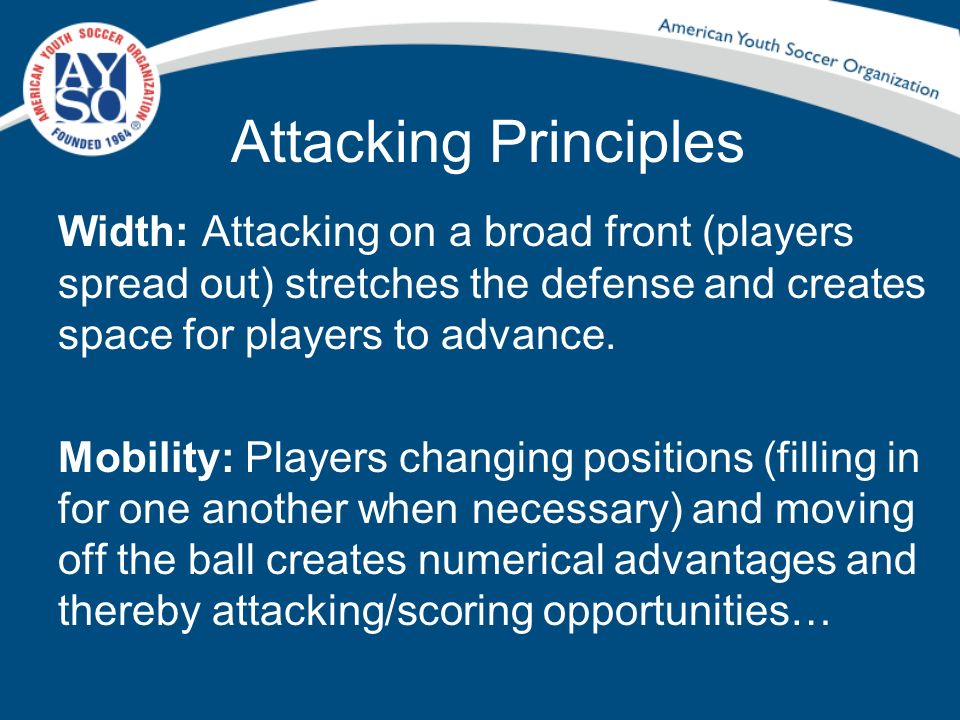 Attacking Principles Width: Attacking on a broad front (players spread out) stretches the defense and creates space for players to advance.