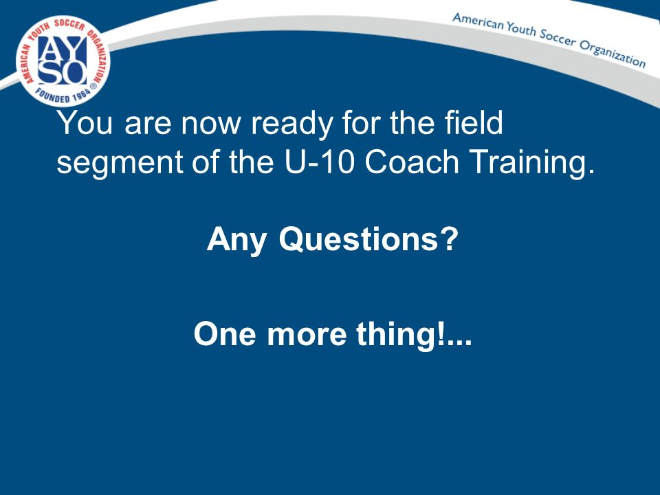 You are now ready for the field segment of the U-10 Coach Training.
