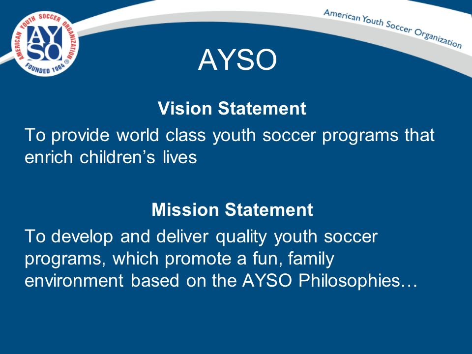 AYSO Vision Statement. To provide world class youth soccer programs that enrich children's lives. Mission Statement.