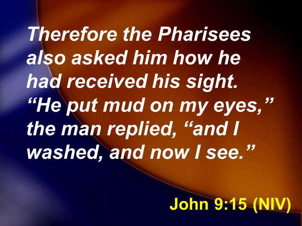 Therefore the Pharisees also asked him how he had received his sight