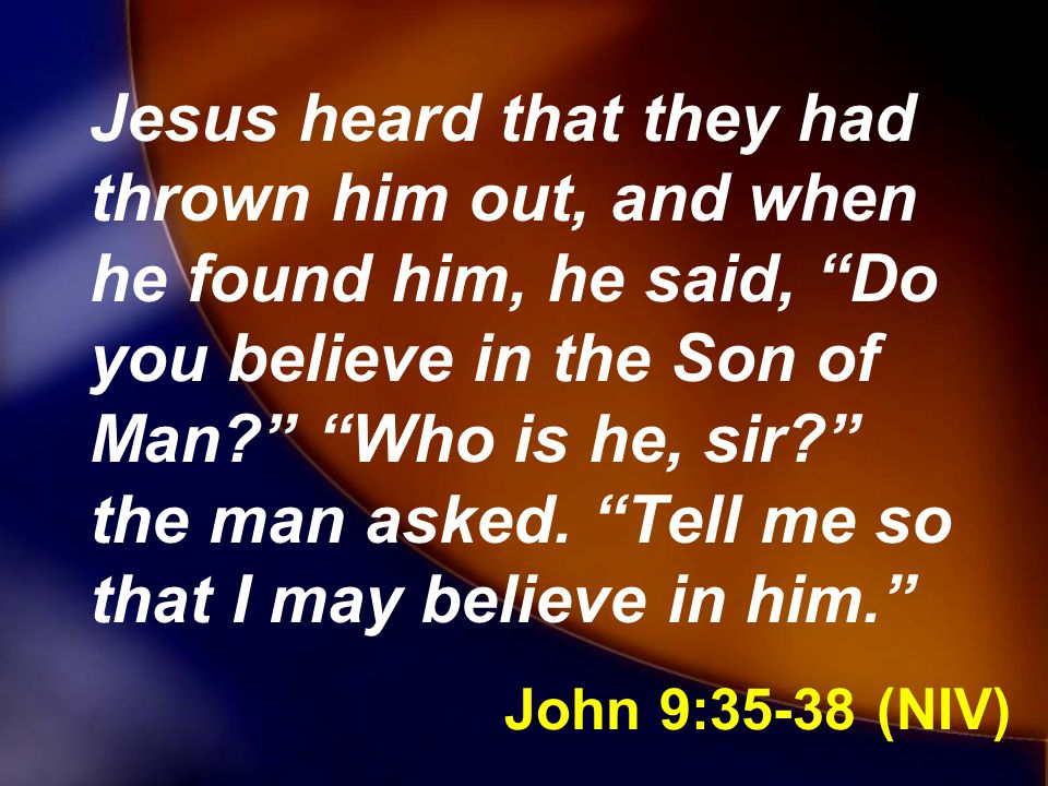 Jesus heard that they had thrown him out, and when he found him, he said, Do you believe in the Son of Man Who is he, sir the man asked. Tell me so that I may believe in him.