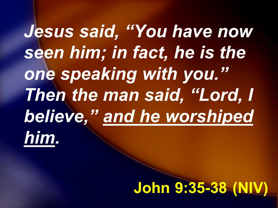 Jesus said, You have now seen him; in fact, he is the one speaking with you. Then the man said, Lord, I believe, and he worshiped him.