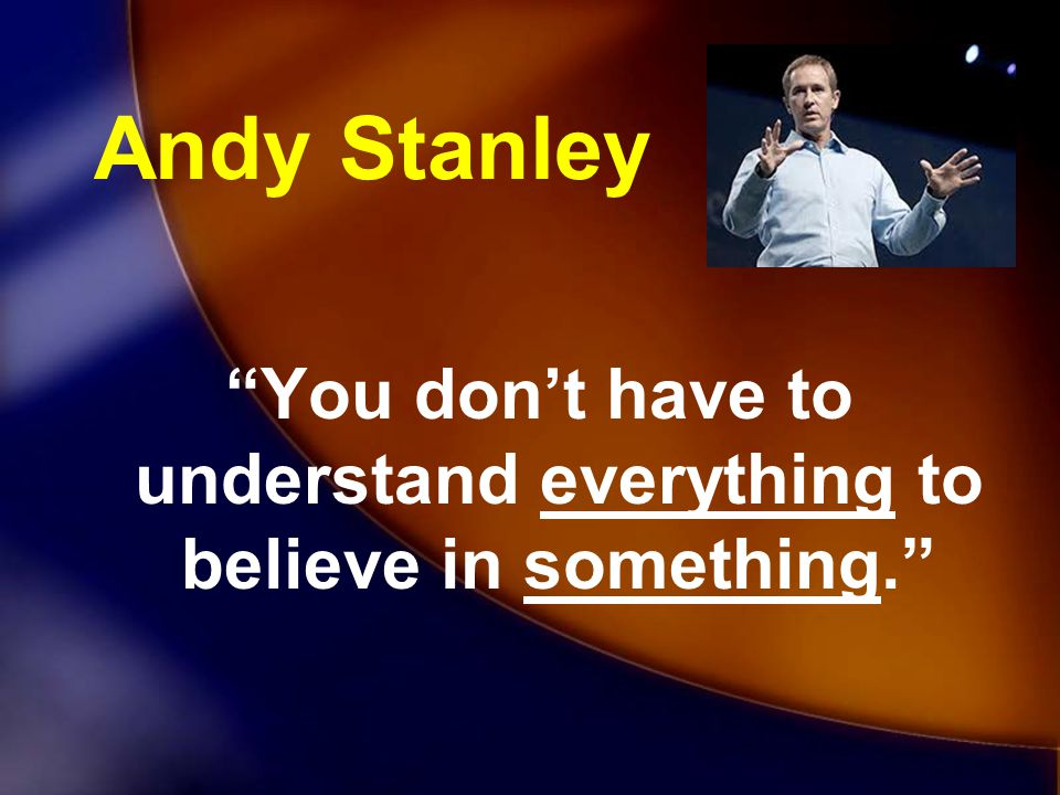 You don't have to understand everything to believe in something.