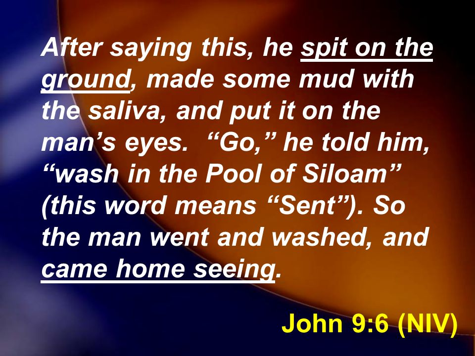 After saying this, he spit on the ground, made some mud with the saliva, and put it on the man's eyes. Go, he told him, wash in the Pool of Siloam (this word means Sent ). So the man went and washed, and came home seeing.