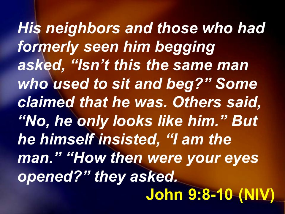 His neighbors and those who had formerly seen him begging asked, Isn't this the same man who used to sit and beg Some claimed that he was. Others said, No, he only looks like him. But he himself insisted, I am the man. How then were your eyes opened they asked.