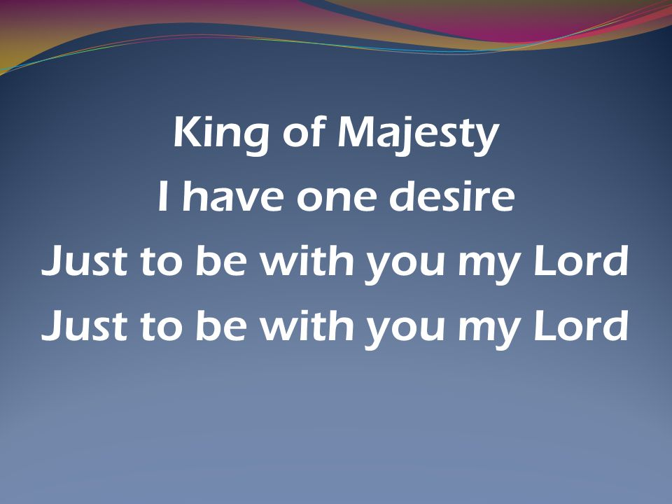 King of Majesty I have one desire Just to be with you my Lord