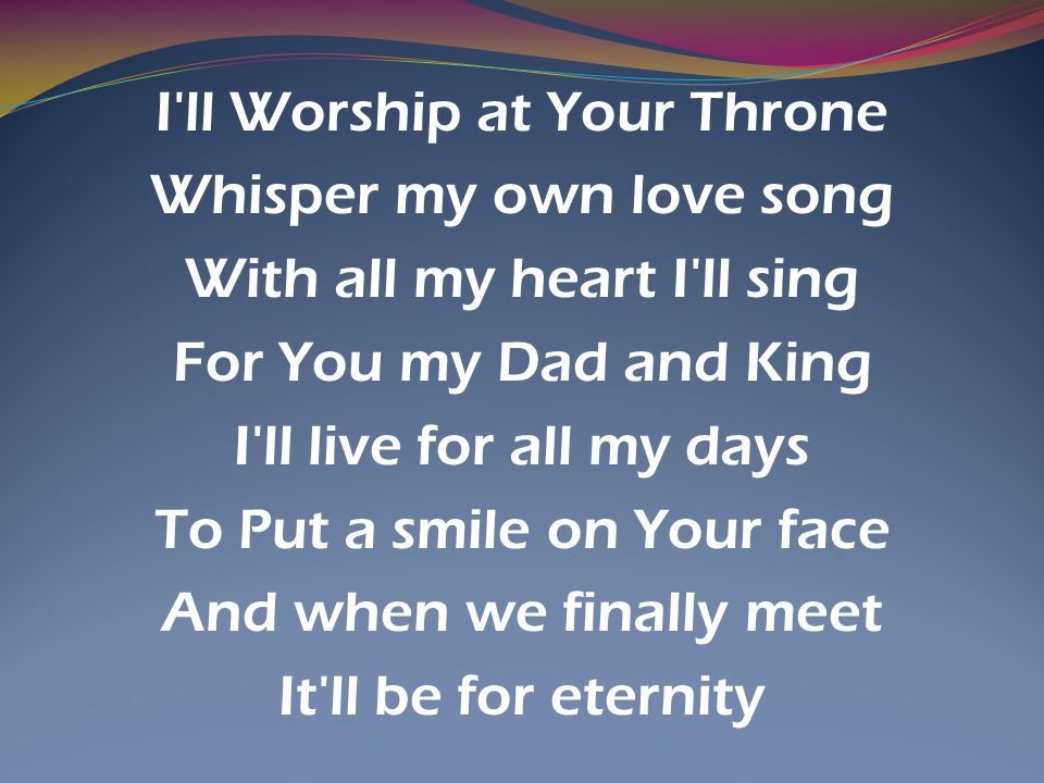I ll Worship at Your Throne Whisper my own love song With all my heart I ll sing For You my Dad and King I ll live for all my days To Put a smile on Your face And when we finally meet It ll be for eternity