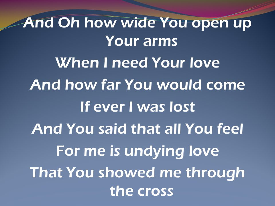 And Oh how wide You open up Your arms When I need Your love And how far You would come If ever I was lost And You said that all You feel For me is undying love That You showed me through the cross