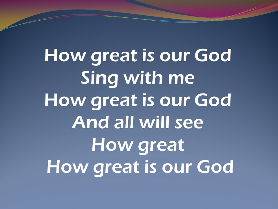 How great is our God Sing with me How great is our God And all will see How great