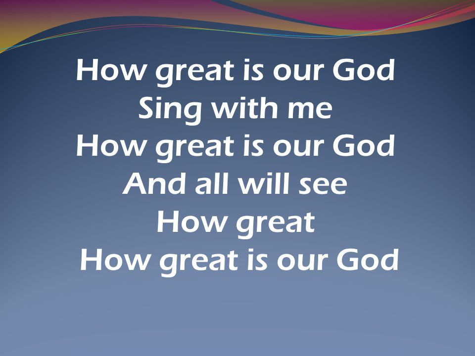 How great is our God Sing with me And all will see How great