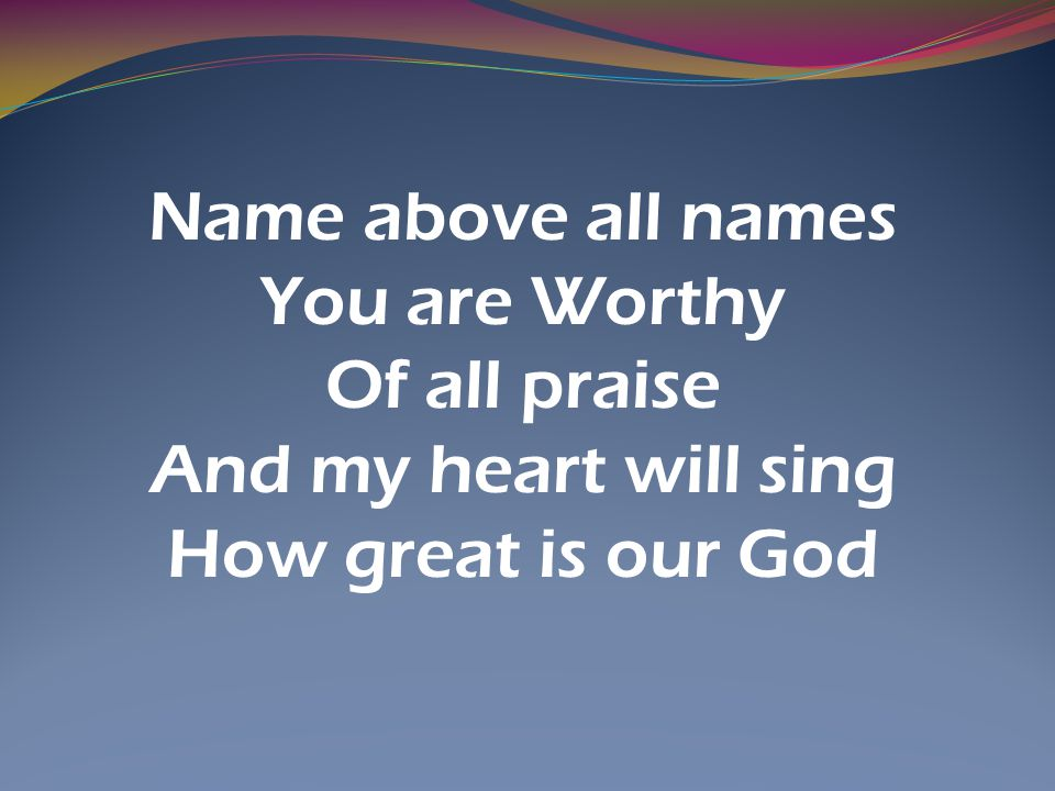 Name above all names You are Worthy Of all praise And my heart will sing How great is our God