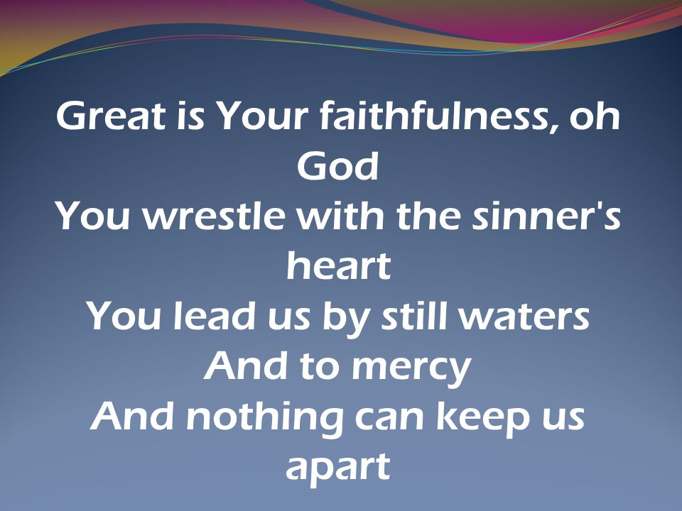 Great is Your faithfulness, oh God You wrestle with the sinner s heart
