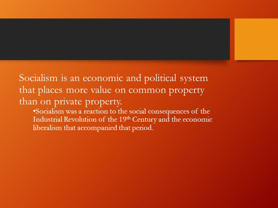 Socialism is an economic and political system that places more value on common property than on private property.