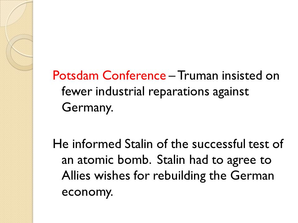 Potsdam Conference – Truman insisted on fewer industrial reparations against Germany.