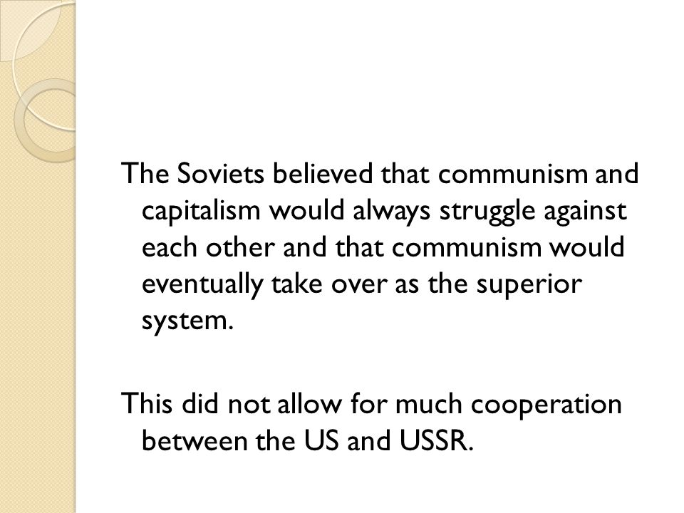 The Soviets believed that communism and capitalism would always struggle against each other and that communism would eventually take over as the superior system.