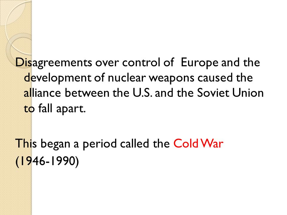 Disagreements over control of Europe and the development of nuclear weapons caused the alliance between the U.S.