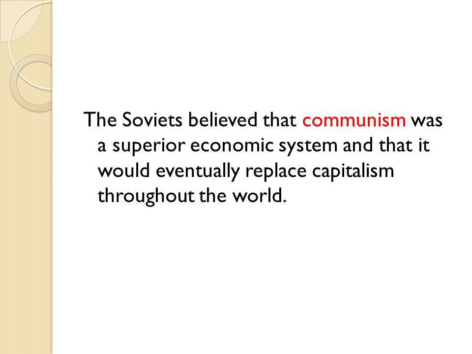 The Soviets believed that communism was a superior economic system and that it would eventually replace capitalism throughout the world.