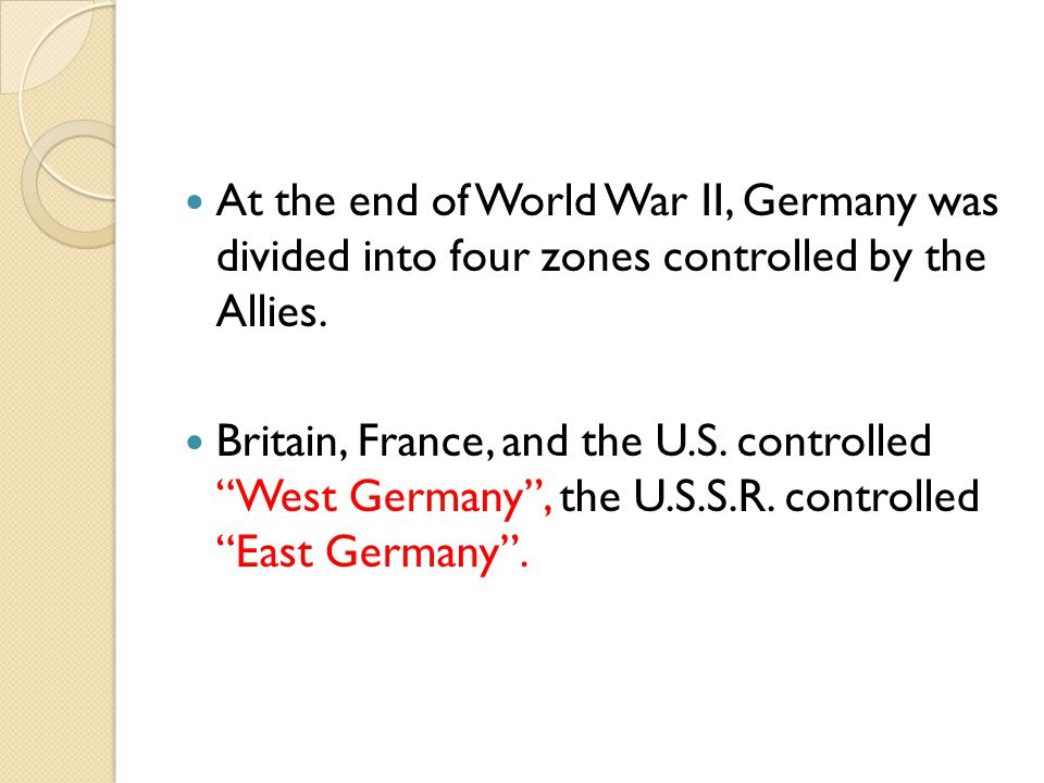 At the end of World War II, Germany was divided into four zones controlled by the Allies.