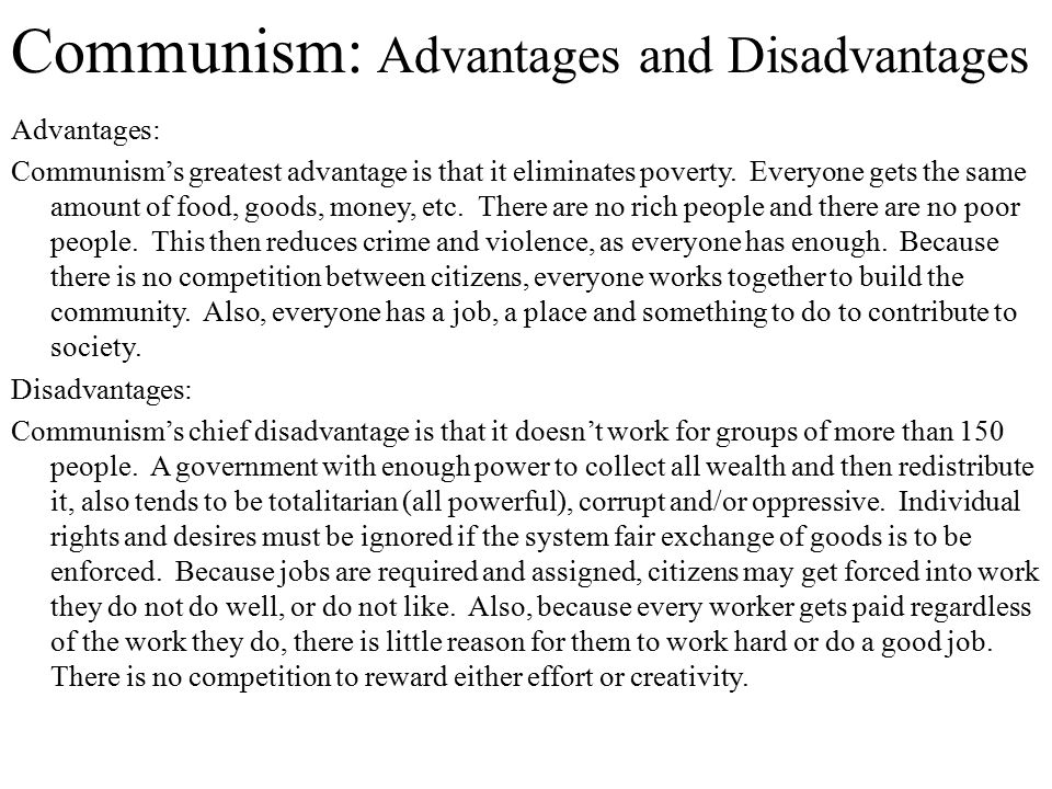 advantages of communism On this page we will compare socialism, capitalism and communismfirst let us define the terms socialism: socialism is a concept that individuals should not have ownership of land, capital (money), or industry, but rather the whole community collectively owns and controls property, goods, and production.