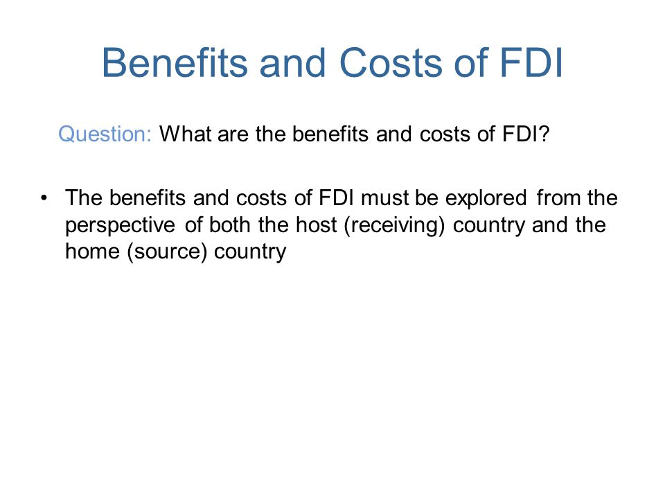 the benefits and costs of fdi to the home and host countries In 2017, global foreign direct investment was $152 trillion, according to the united nations the fdi is down 16 percent from 2016's record of $18 trillion the decline was due to a 27 percent drop in developed countries.