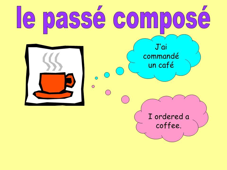 le passé composé J'ai commandé un café I ordered a coffee.