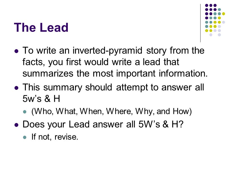 The Lead To write an inverted-pyramid story from the facts, you first would write a lead that summarizes the most important information.