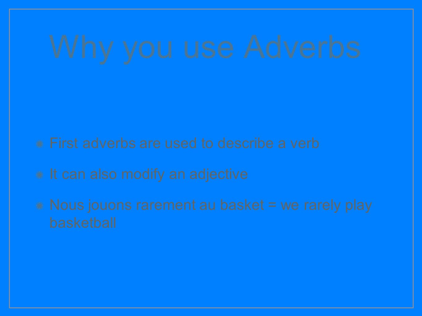 Why you use Adverbs First adverbs are used to describe a verb