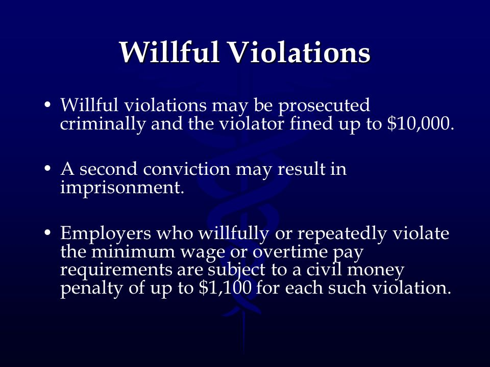 Willful Violations Willful violations may be prosecuted criminally and the violator fined up to $10,000.