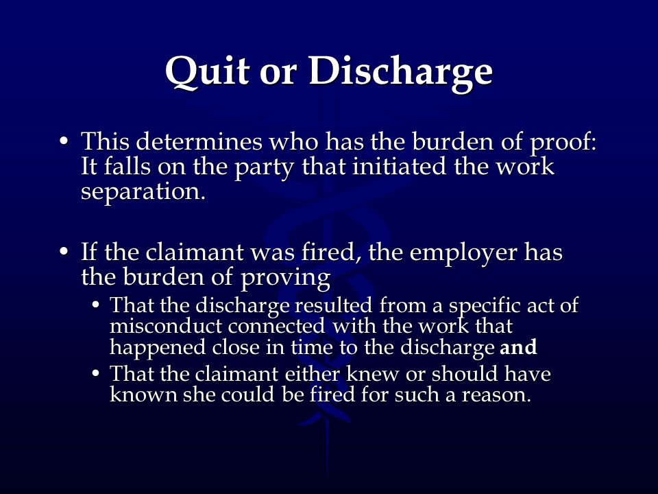 Quit or Discharge This determines who has the burden of proof: It falls on the party that initiated the work separation.
