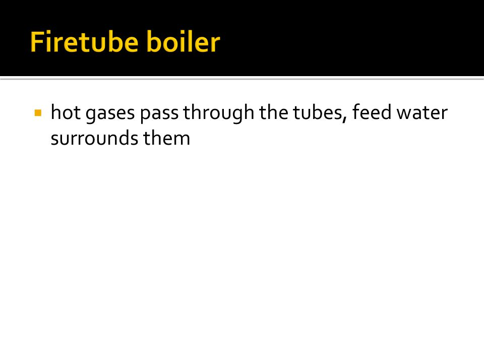 Firetube boiler hot gases pass through the tubes, feed water surrounds them