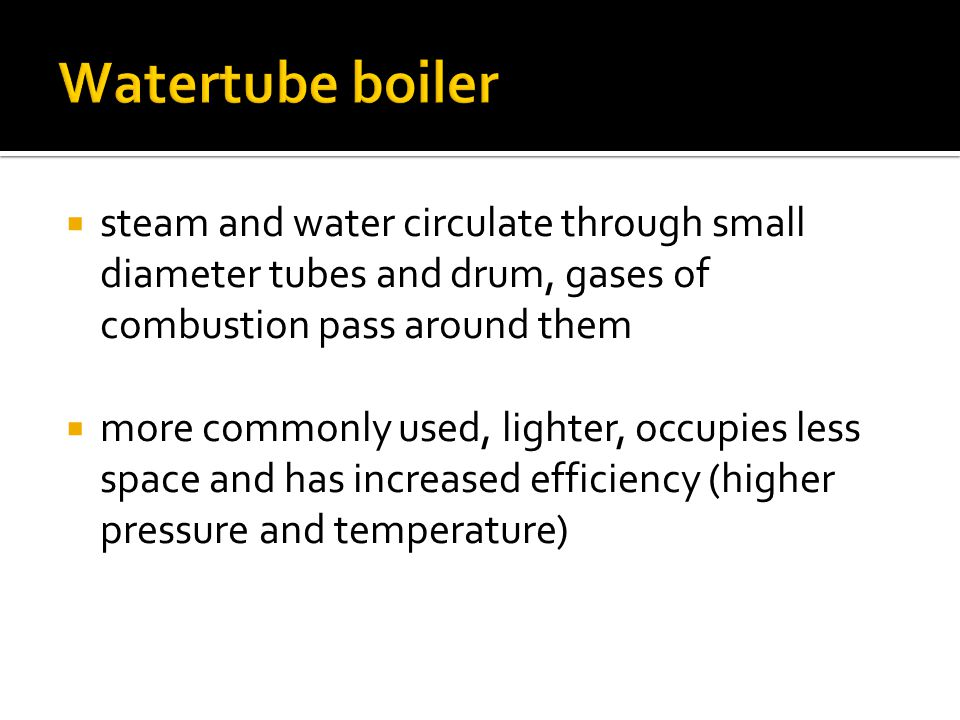 Watertube boiler steam and water circulate through small diameter tubes and drum, gases of combustion pass around them.