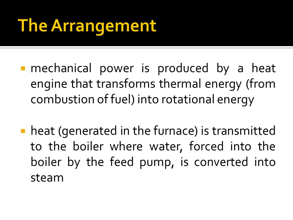The Arrangement mechanical power is produced by a heat engine that transforms thermal energy (from combustion of fuel) into rotational energy.