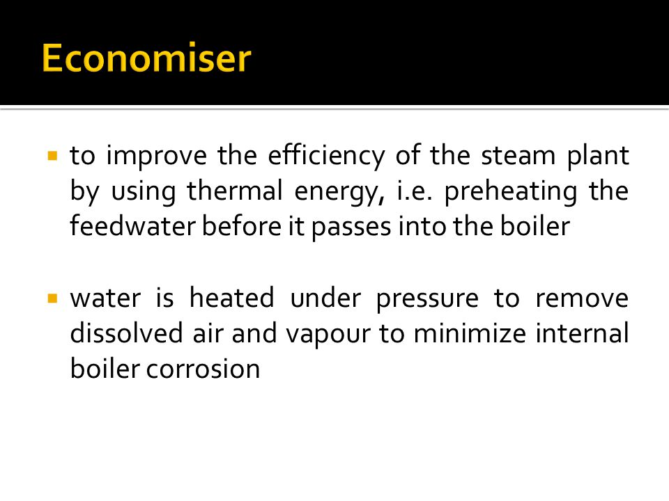 Economiser to improve the efficiency of the steam plant by using thermal energy, i.e. preheating the feedwater before it passes into the boiler.