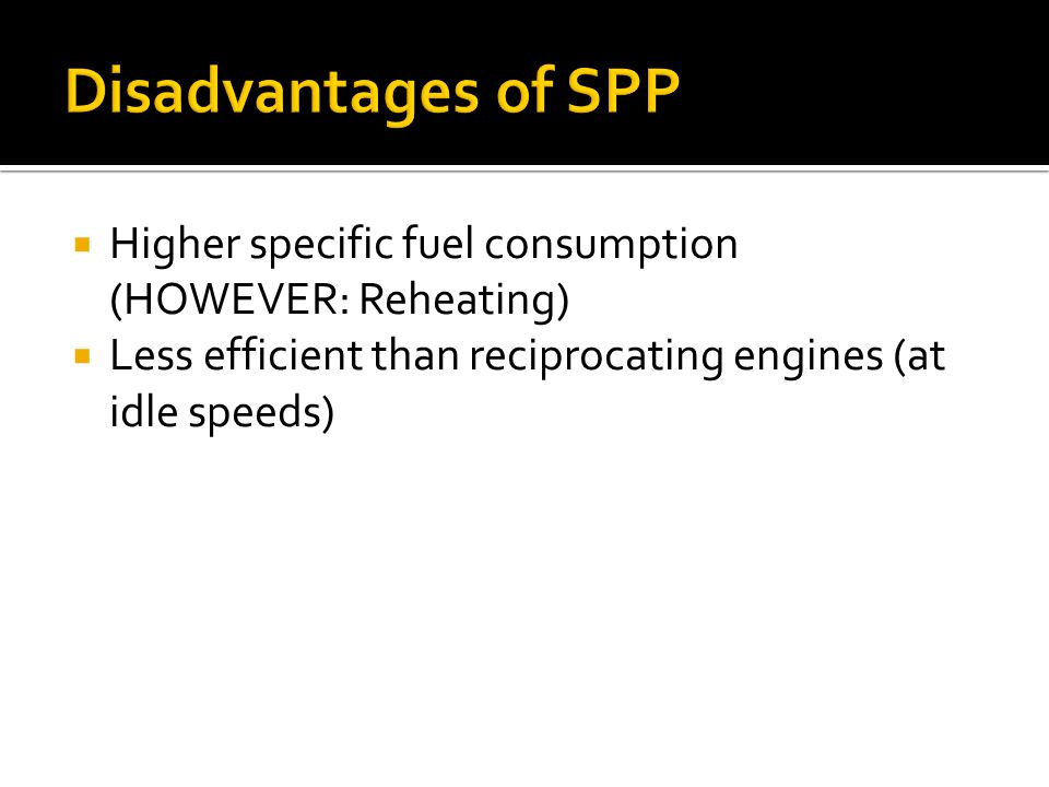Disadvantages of SPP Higher specific fuel consumption (HOWEVER: Reheating) Less efficient than reciprocating engines (at idle speeds)